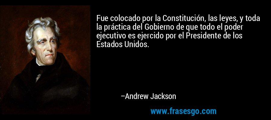 Fue colocado por la Constitución, las leyes, y toda la práctica del Gobierno de que todo el poder ejecutivo es ejercido por el Presidente de los Estados Unidos. – Andrew Jackson