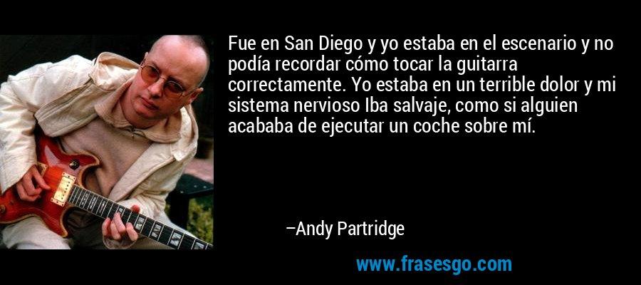 Fue en San Diego y yo estaba en el escenario y no podía recordar cómo tocar la guitarra correctamente. Yo estaba en un terrible dolor y mi sistema nervioso Iba salvaje, como si alguien acababa de ejecutar un coche sobre mí. – Andy Partridge