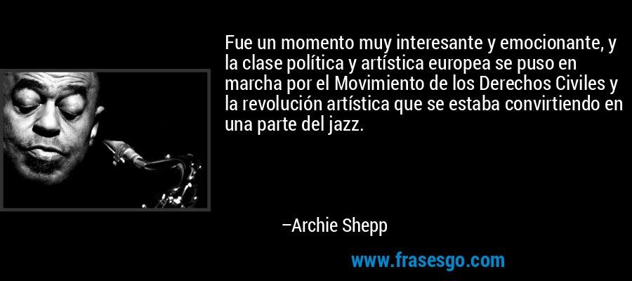 Fue un momento muy interesante y emocionante, y la clase política y artística europea se puso en marcha por el Movimiento de los Derechos Civiles y la revolución artística que se estaba convirtiendo en una parte del jazz. – Archie Shepp
