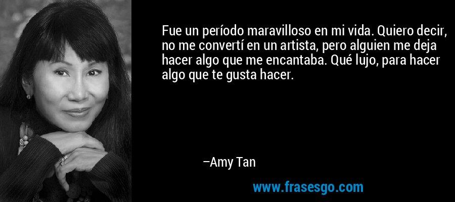 Fue un período maravilloso en mi vida. Quiero decir, no me convertí en un artista, pero alguien me deja hacer algo que me encantaba. Qué lujo, para hacer algo que te gusta hacer. – Amy Tan