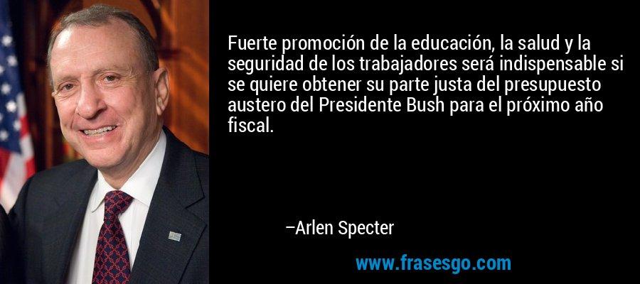 Fuerte promoción de la educación, la salud y la seguridad de los trabajadores será indispensable si se quiere obtener su parte justa del presupuesto austero del Presidente Bush para el próximo año fiscal. – Arlen Specter