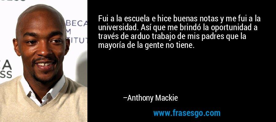 Fui a la escuela e hice buenas notas y me fui a la universidad. Así que me brindó la oportunidad a través de arduo trabajo de mis padres que la mayoría de la gente no tiene. – Anthony Mackie