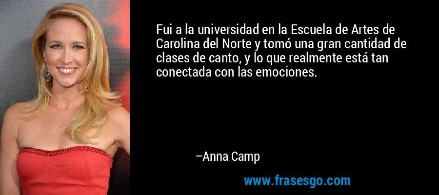 Fui a la universidad en la Escuela de Artes de Carolina del Norte y tomó una gran cantidad de clases de canto, y lo que realmente está tan conectada con las emociones. – Anna Camp
