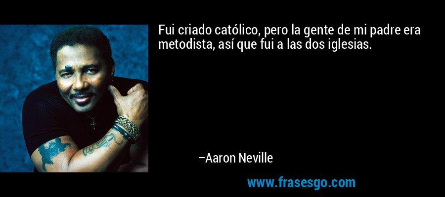 Fui criado católico, pero la gente de mi padre era metodista, así que fui a las dos iglesias. – Aaron Neville