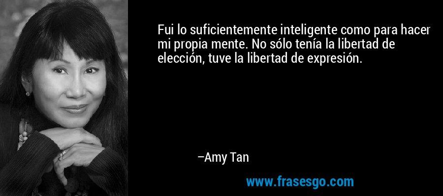 Fui lo suficientemente inteligente como para hacer mi propia mente. No sólo tenía la libertad de elección, tuve la libertad de expresión. – Amy Tan