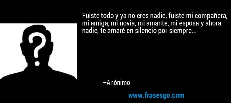 Fuiste todo y ya no eres nadie, fuiste mi compañera, mi amiga, mi novia, mi amante, mi esposa y ahora nadie, te amaré en silencio por siempre... – Anónimo
