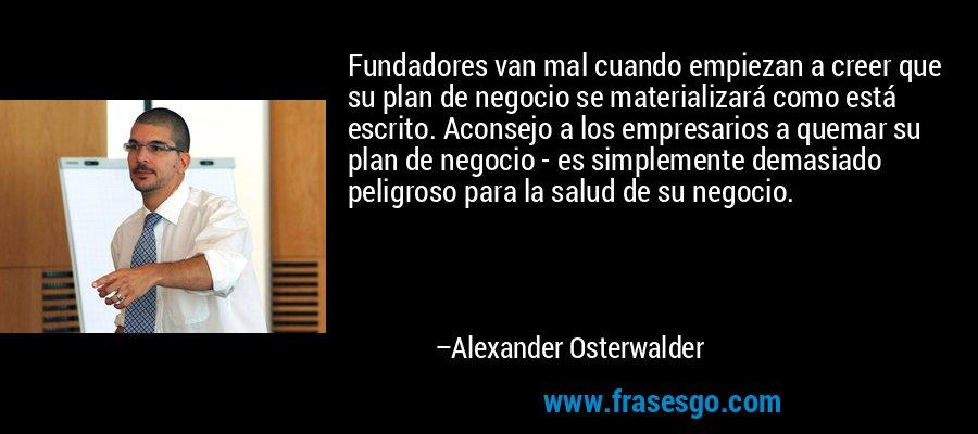 Fundadores van mal cuando empiezan a creer que su plan de negocio se materializará como está escrito. Aconsejo a los empresarios a quemar su plan de negocio - es simplemente demasiado peligroso para la salud de su negocio. – Alexander Osterwalder