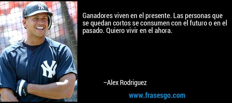Ganadores viven en el presente. Las personas que se quedan cortos se consumen con el futuro o en el pasado. Quiero vivir en el ahora. – Alex Rodriguez