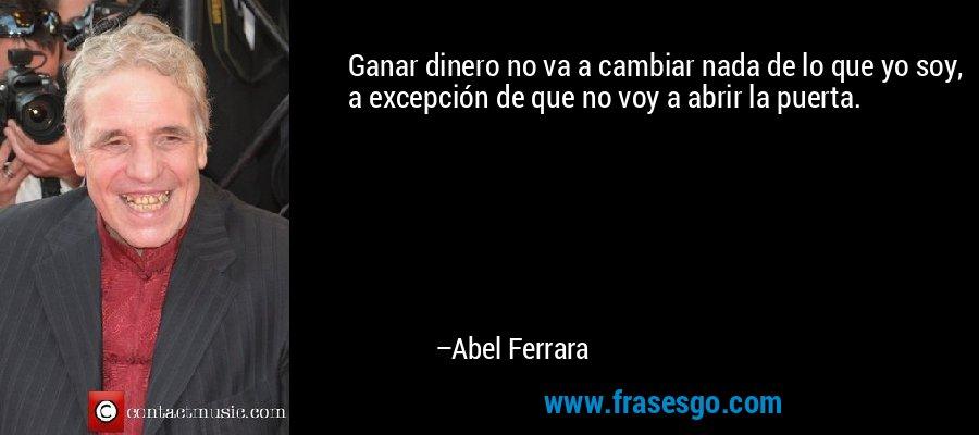 Ganar dinero no va a cambiar nada de lo que yo soy, a excepción de que no voy a abrir la puerta. – Abel Ferrara