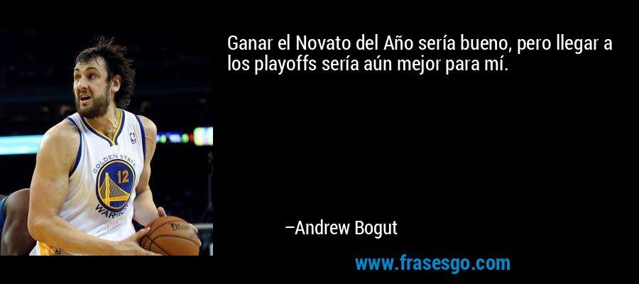 Ganar el Novato del Año sería bueno, pero llegar a los playoffs sería aún mejor para mí. – Andrew Bogut