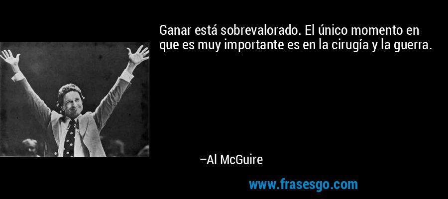 Ganar está sobrevalorado. El único momento en que es muy importante es en la cirugía y la guerra. – Al McGuire