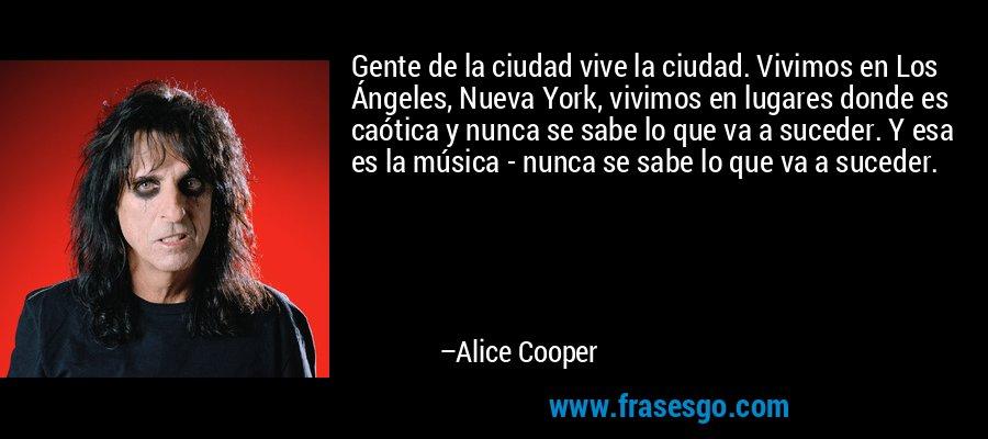 Gente de la ciudad vive la ciudad. Vivimos en Los Ángeles, Nueva York, vivimos en lugares donde es caótica y nunca se sabe lo que va a suceder. Y esa es la música - nunca se sabe lo que va a suceder. – Alice Cooper