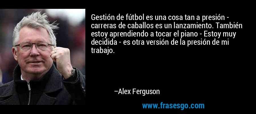 Gestión de fútbol es una cosa tan a presión - carreras de caballos es un lanzamiento. También estoy aprendiendo a tocar el piano - Estoy muy decidida - es otra versión de la presión de mi trabajo. – Alex Ferguson