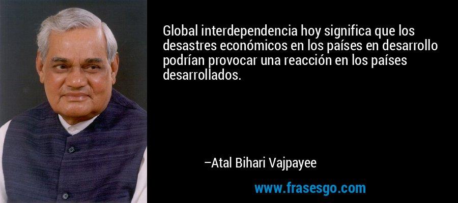Global interdependencia hoy significa que los desastres económicos en los países en desarrollo podrían provocar una reacción en los países desarrollados. – Atal Bihari Vajpayee