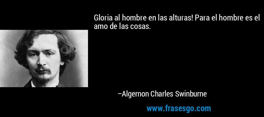 Gloria al hombre en las alturas! Para el hombre es el amo de las cosas. – Algernon Charles Swinburne