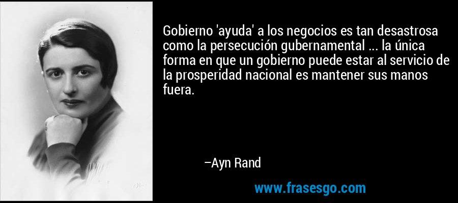 Gobierno 'ayuda' a los negocios es tan desastrosa como la persecución gubernamental ... la única forma en que un gobierno puede estar al servicio de la prosperidad nacional es mantener sus manos fuera. – Ayn Rand