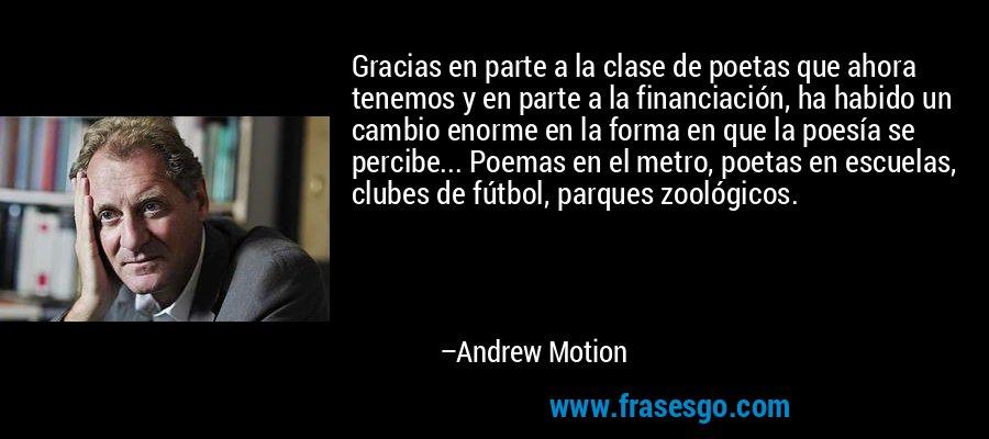 Gracias en parte a la clase de poetas que ahora tenemos y en parte a la financiación, ha habido un cambio enorme en la forma en que la poesía se percibe... Poemas en el metro, poetas en escuelas, clubes de fútbol, parques zoológicos. – Andrew Motion