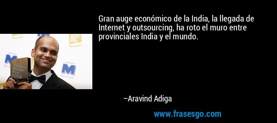 Gran auge económico de la India, la llegada de Internet y outsourcing, ha roto el muro entre provinciales India y el mundo. – Aravind Adiga