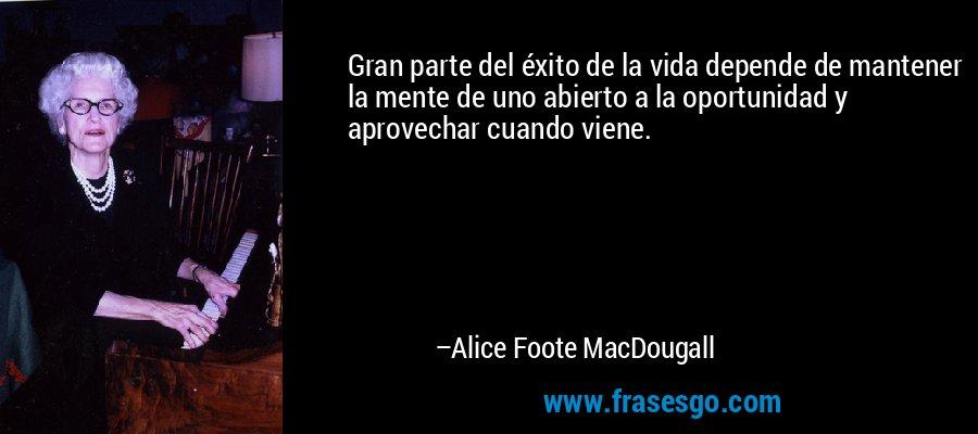 Gran parte del éxito de la vida depende de mantener la mente de uno abierto a la oportunidad y aprovechar cuando viene. – Alice Foote MacDougall