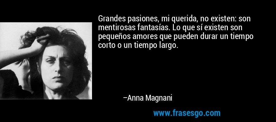Grandes pasiones, mi querida, no existen: son mentirosas fantasías. Lo que sí existen son pequeños amores que pueden durar un tiempo corto o un tiempo largo. – Anna Magnani