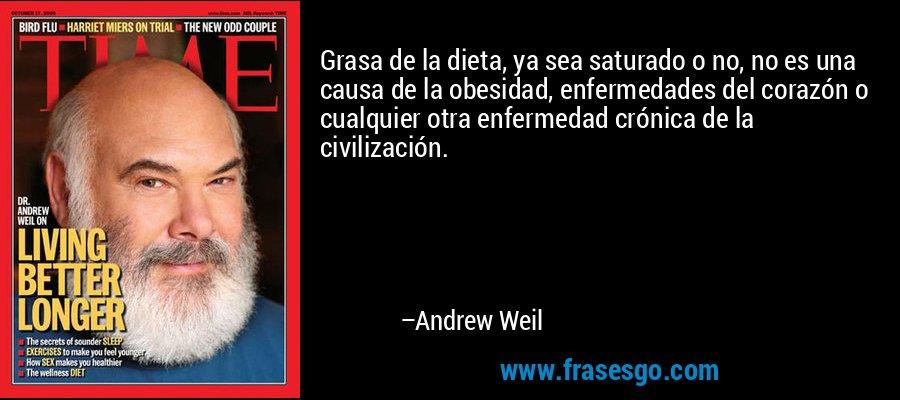 Grasa de la dieta, ya sea saturado o no, no es una causa de la obesidad, enfermedades del corazón o cualquier otra enfermedad crónica de la civilización. – Andrew Weil