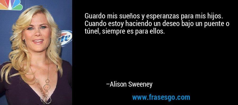 Guardo mis sueños y esperanzas para mis hijos. Cuando estoy haciendo un deseo bajo un puente o túnel, siempre es para ellos. – Alison Sweeney