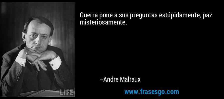 Guerra pone a sus preguntas estúpidamente, paz misteriosamente. – Andre Malraux