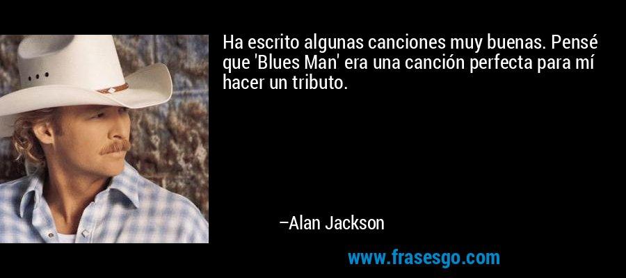 Ha escrito algunas canciones muy buenas. Pensé que 'Blues Man' era una canción perfecta para mí hacer un tributo. – Alan Jackson