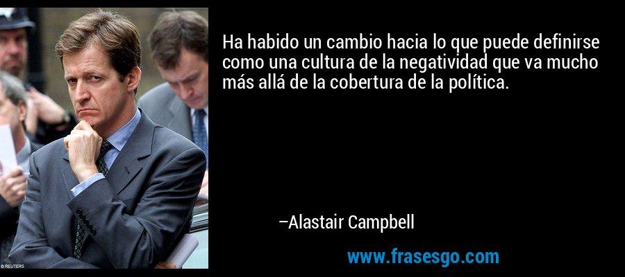Ha habido un cambio hacia lo que puede definirse como una cultura de la negatividad que va mucho más allá de la cobertura de la política. – Alastair Campbell