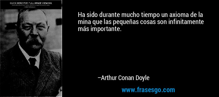 Ha sido durante mucho tiempo un axioma de la mina que las pequeñas cosas son infinitamente más importante. – Arthur Conan Doyle