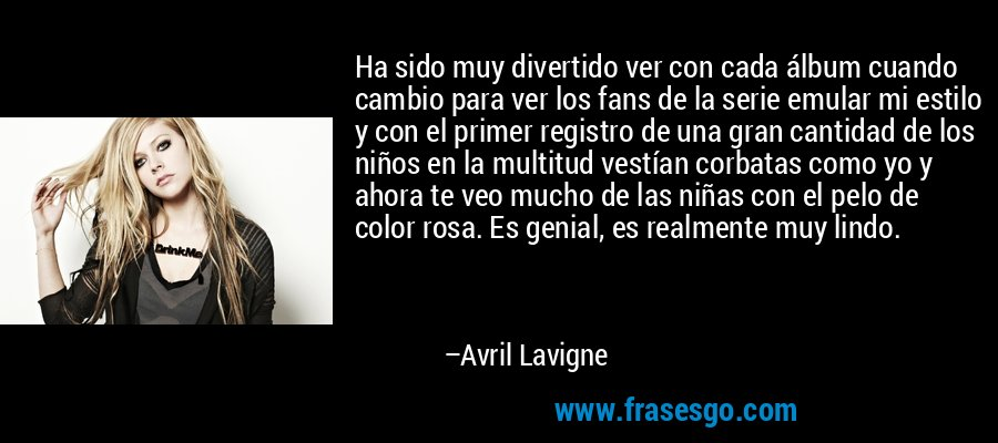 Ha sido muy divertido ver con cada álbum cuando cambio para ver los fans de la serie emular mi estilo y con el primer registro de una gran cantidad de los niños en la multitud vestían corbatas como yo y ahora te veo mucho de las niñas con el pelo de color rosa. Es genial, es realmente muy lindo. – Avril Lavigne