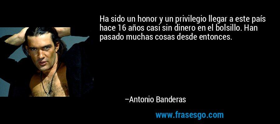 Ha sido un honor y un privilegio llegar a este país hace 16 años casi sin dinero en el bolsillo. Han pasado muchas cosas desde entonces. – Antonio Banderas