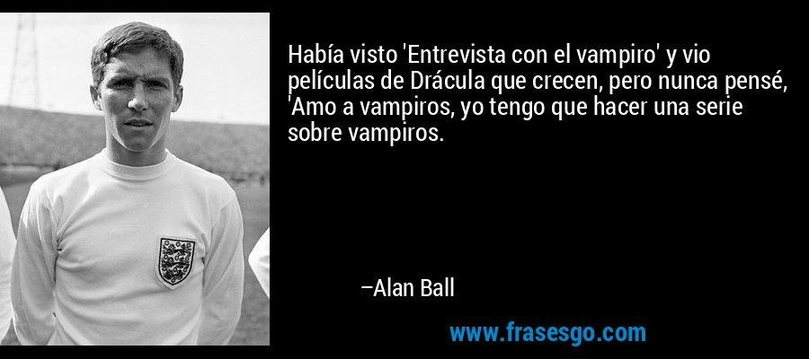 Había visto 'Entrevista con el vampiro' y vio películas de Drácula que crecen, pero nunca pensé, 'Amo a vampiros, yo tengo que hacer una serie sobre vampiros. – Alan Ball