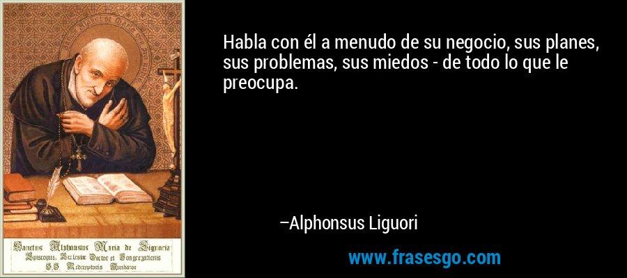 Habla con él a menudo de su negocio, sus planes, sus problemas, sus miedos - de todo lo que le preocupa. – Alphonsus Liguori