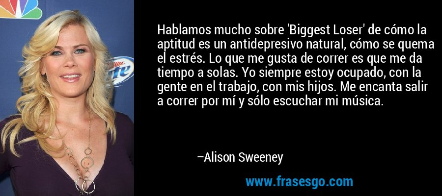 Hablamos mucho sobre 'Biggest Loser' de cómo la aptitud es un antidepresivo natural, cómo se quema el estrés. Lo que me gusta de correr es que me da tiempo a solas. Yo siempre estoy ocupado, con la gente en el trabajo, con mis hijos. Me encanta salir a correr por mí y sólo escuchar mi música. – Alison Sweeney
