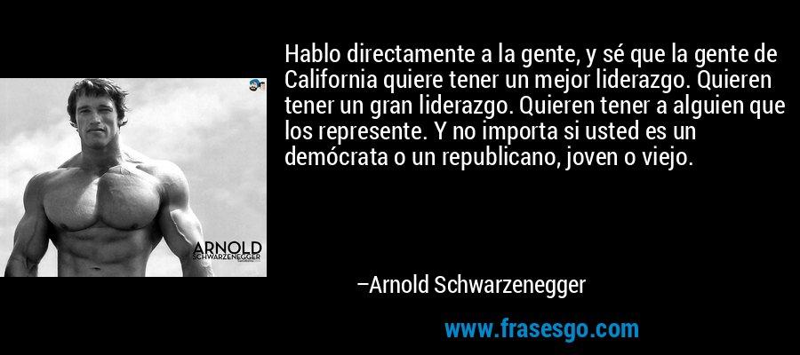 Hablo directamente a la gente, y sé que la gente de California quiere tener un mejor liderazgo. Quieren tener un gran liderazgo. Quieren tener a alguien que los represente. Y no importa si usted es un demócrata o un republicano, joven o viejo. – Arnold Schwarzenegger