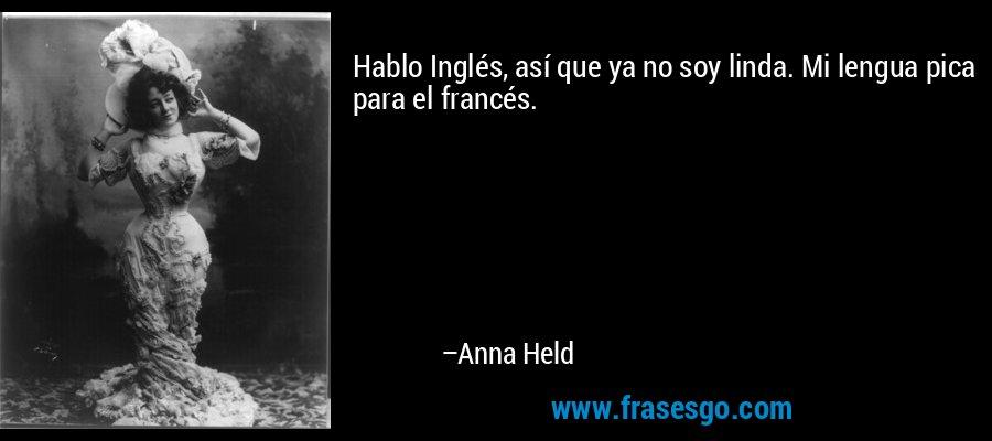 Hablo Inglés, así que ya no soy linda. Mi lengua pica para el francés. – Anna Held
