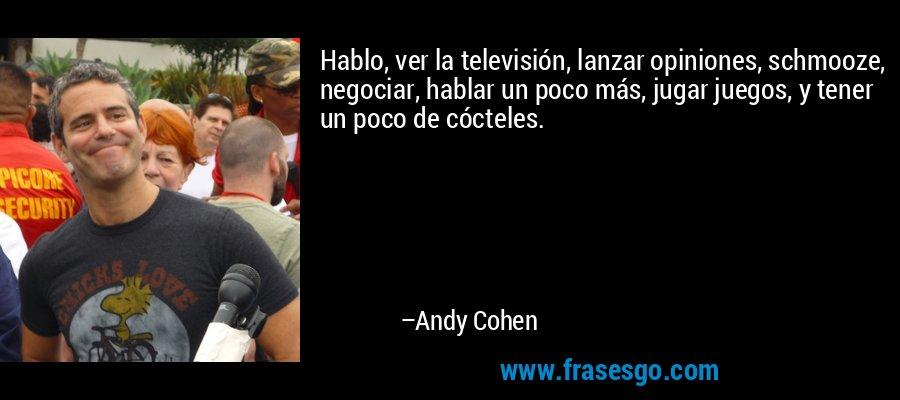 Hablo, ver la televisión, lanzar opiniones, schmooze, negociar, hablar un poco más, jugar juegos, y tener un poco de cócteles. – Andy Cohen