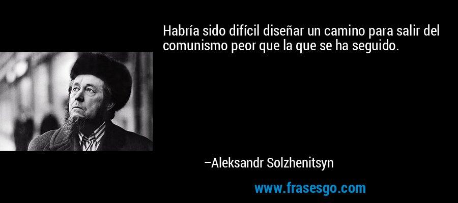 Habría sido difícil diseñar un camino para salir del comunismo peor que la que se ha seguido. – Aleksandr Solzhenitsyn