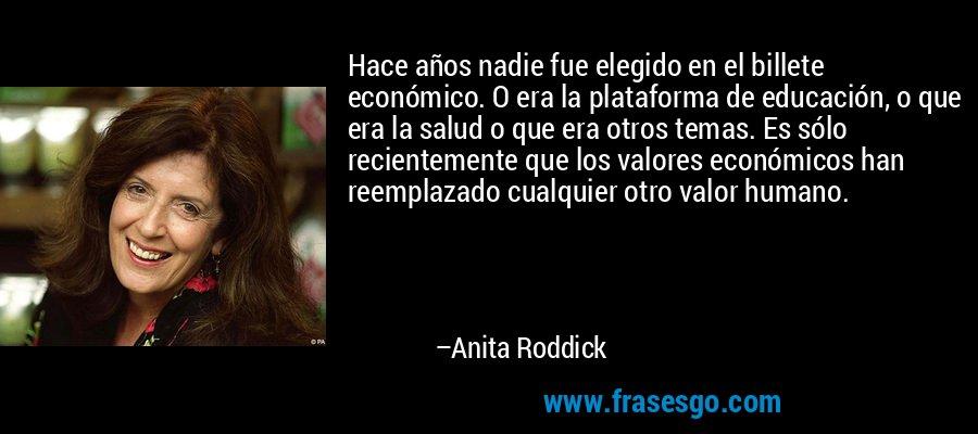 Hace años nadie fue elegido en el billete económico. O era la plataforma de educación, o que era la salud o que era otros temas. Es sólo recientemente que los valores económicos han reemplazado cualquier otro valor humano. – Anita Roddick