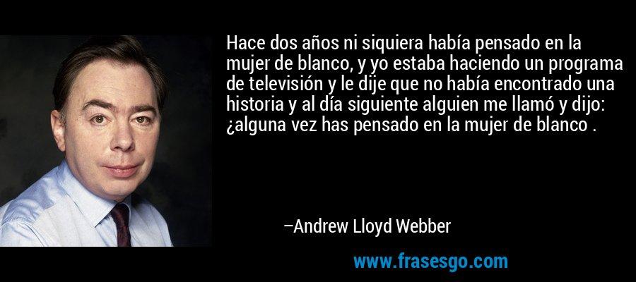 Hace dos años ni siquiera había pensado en la mujer de blanco, y yo estaba haciendo un programa de televisión y le dije que no había encontrado una historia y al día siguiente alguien me llamó y dijo: ¿alguna vez has pensado en la mujer de blanco . – Andrew Lloyd Webber