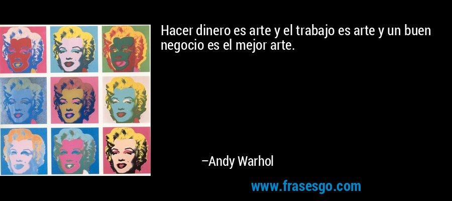 Hacer dinero es arte y el trabajo es arte y un buen negocio es el mejor arte. – Andy Warhol