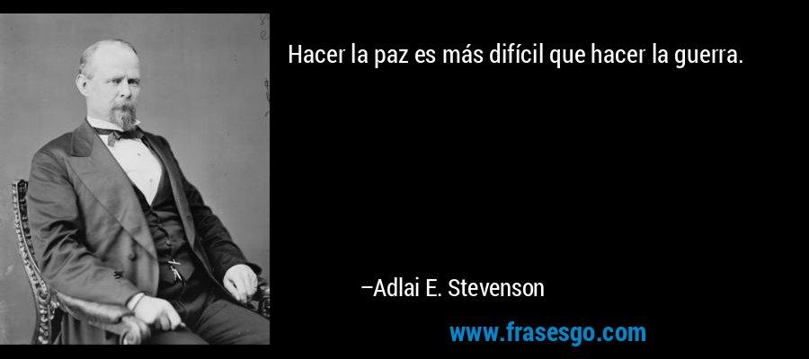 Hacer la paz es más difícil que hacer la guerra. – Adlai E. Stevenson