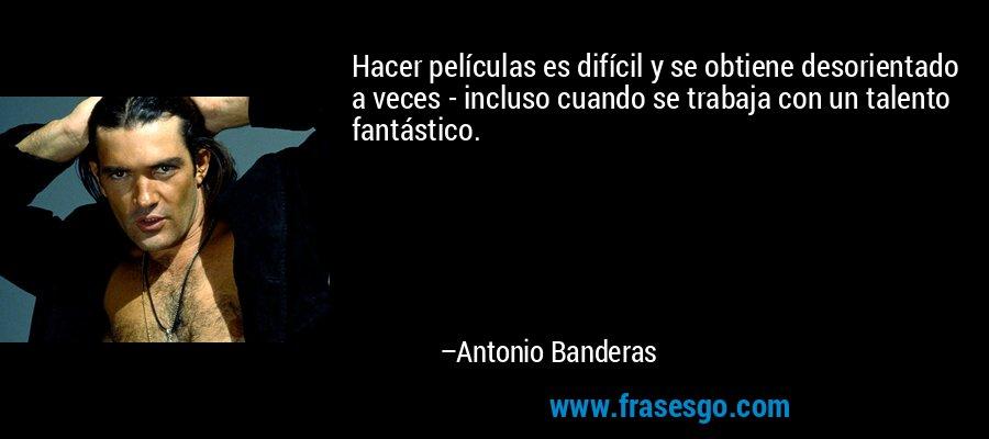 Hacer películas es difícil y se obtiene desorientado a veces - incluso cuando se trabaja con un talento fantástico. – Antonio Banderas