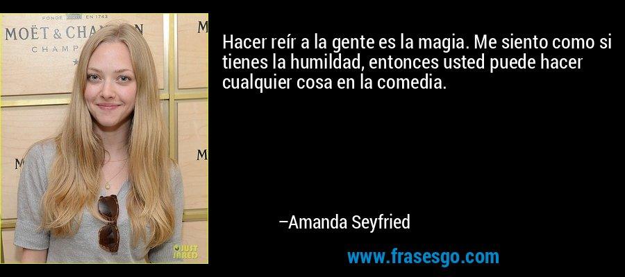 Hacer reír a la gente es la magia. Me siento como si tienes la humildad, entonces usted puede hacer cualquier cosa en la comedia. – Amanda Seyfried