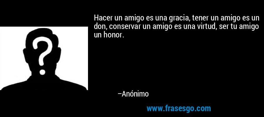 Hacer un amigo es una gracia, tener un amigo es un don, conservar un amigo es una virtud, ser tu amigo un honor. – Anónimo