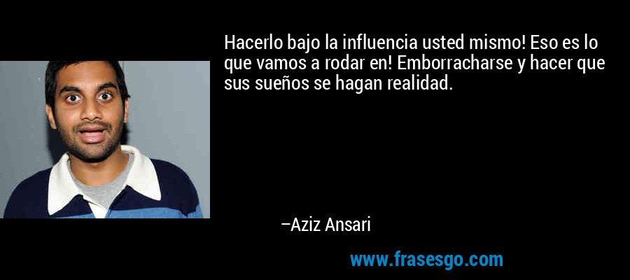 Hacerlo bajo la influencia usted mismo! Eso es lo que vamos a rodar en! Emborracharse y hacer que sus sueños se hagan realidad. – Aziz Ansari