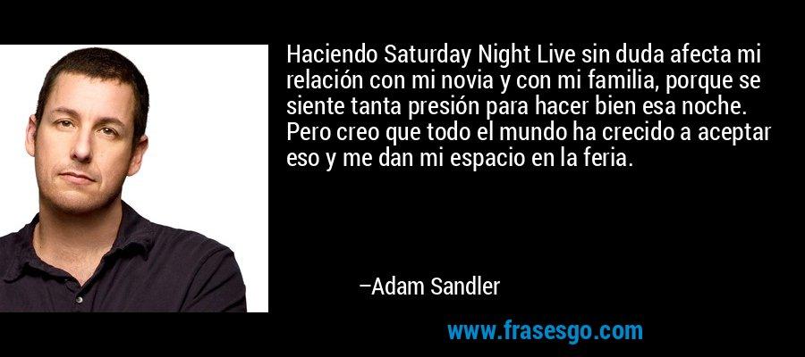 Haciendo Saturday Night Live sin duda afecta mi relación con mi novia y con mi familia, porque se siente tanta presión para hacer bien esa noche. Pero creo que todo el mundo ha crecido a aceptar eso y me dan mi espacio en la feria. – Adam Sandler
