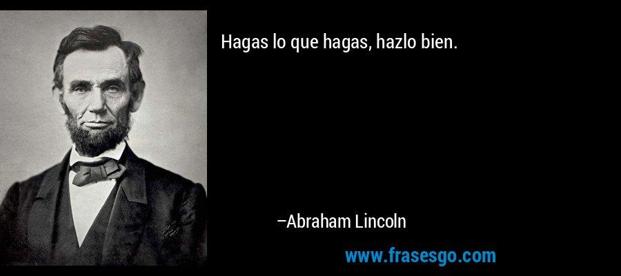 Hagas lo que hagas, hazlo bien. – Abraham Lincoln