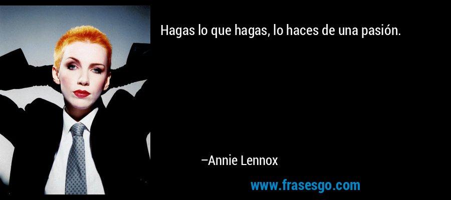 Hagas lo que hagas, lo haces de una pasión. – Annie Lennox